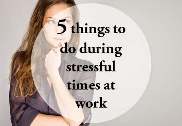 5 Things to do During Stressful Times at Work
